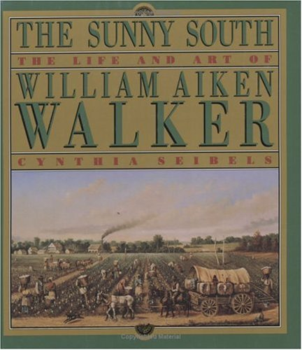 The Sunny South : The Life and Art of William Aiken Walker: Cynthia Seibels