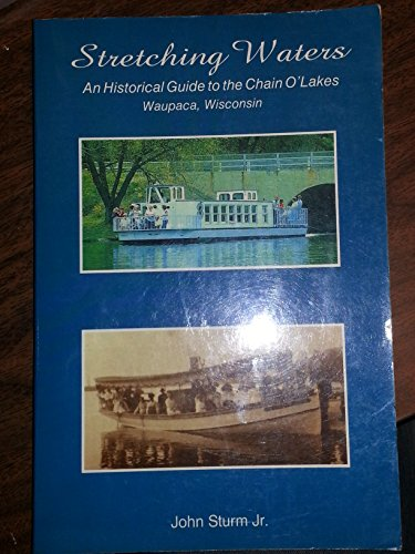 Stretching waters: An historical guide to the Chain O' Lakes, Waupaca, Wisconsin: John Sturm