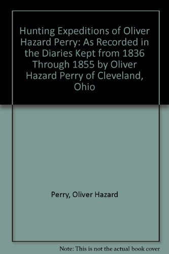 9780963309426: Hunting Expeditions of Oliver Hazard Perry: As Recorded in the Diaries Kept from 1836 Through 1855 by Oliver Hazard Perry of Cleveland, Ohio