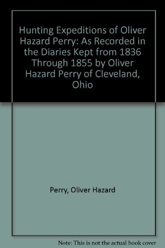 Hunting Expeditions of Oliver Hazard Perry As Recorded in the Diaries Kept from 1836 Through 1855 ...