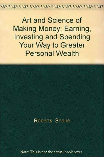 9780963312297: The Art and Science of Making Money: Earning, Investing, and Spending Your Way to Greater Personal Wealth