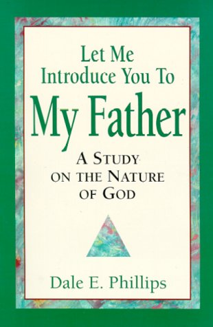 Let me introduce you to my father: A study on the nature of God: Phillips, Dale E, Phillips, Dale E...