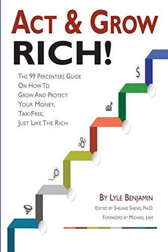 9780963338655: Act & Grow Rich!: The 99 Percenters Guide On How To Grow & Protect Your Money, Tax-Free, Just Like The Wealthy