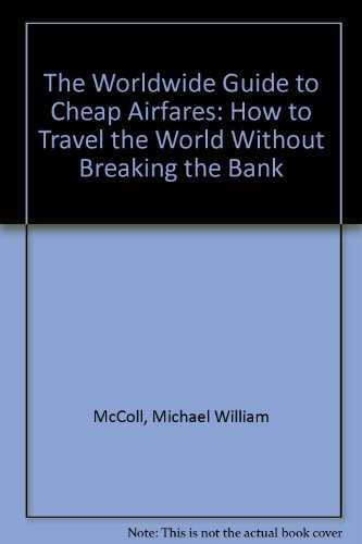 The Worldwide Guide to Cheap Airfares: How to Travel the World Without Breaking the Bank: McColl, ...