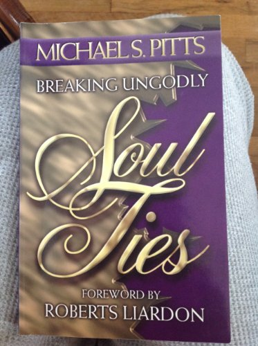 9780963358332: Breaking Ungodly Soul Ties: Assisting God's People in Breaking Free From Every Bondage and Shaking Off the Snares, Delusions and Hindrances of Their Souls