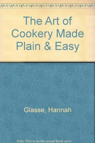 The Art of Cookery Made Plain &: Hannah Glasse