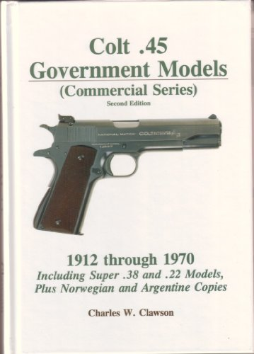 Colt .45 Government Models (Commercial Series) - Second Edition (1912 through 1970 Including Super .38 and .22 Models, Plus Norwegian and Argentine Copies) (9780963397119) by Charles W. Clawson