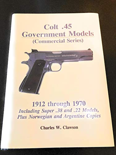 Colt .45 government models: Commercial series : 1912 through 1970, including super .38 and .22 models, plus Norwegian and Argentine copies (9780963397140) by Charles W Clawson