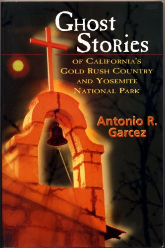 Ghost Stories of Calfornia's Gold Rush Country and Yosemite National Park: Antonio R. Garcez