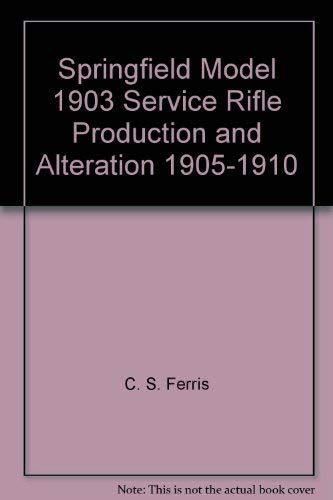 9780963412317: Springfield Model 1903 service rifle production and alteration, 1905-1910