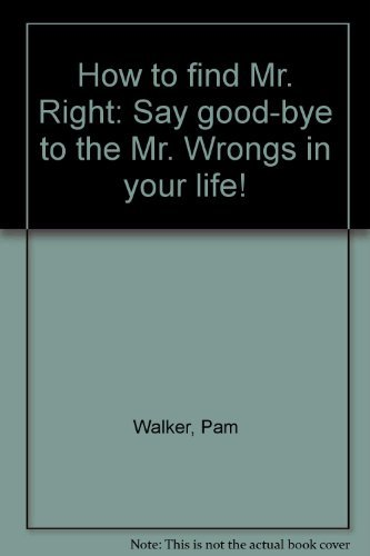 How to find Mr. Right: Say good-bye to the Mr. Wrongs in your life!