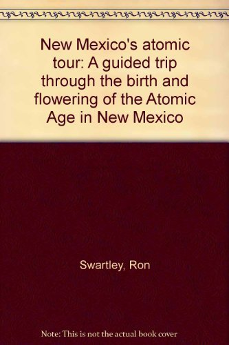 New Mexico's atomic tour: A guided trip through the birth and flowering of the Atomic Age in ...