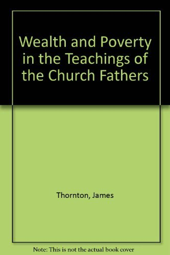 Wealth and Poverty in the Teachings of the Church Fathers: Thornton, James