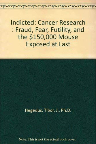 Indicted: Cancer Research : Fraud, Fear, Futility, and the $150,000 Mouse Exposed at Last: Hegedus,...