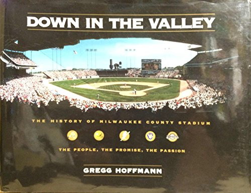 Down in the Valley: The History of Milwaukee County Stadium: Gregg Hoffmann