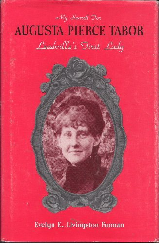 My Search for Augusta Pierce Tabor, Leadville's First Lady: Furman, Evelyn E. Livingston