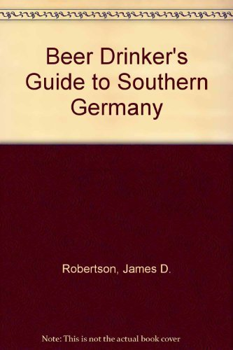 A Beer Drinker's Guide to Southern Germany: Robertson, James D.