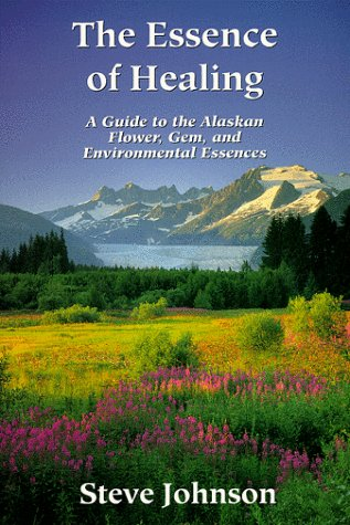 9780963558411: The Essence of Healing: A Guide to the Alaskan Flower, Gem, and Environmental Essences