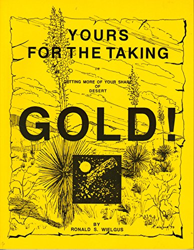 Yours for the Taking: Getting More of Your Share of Desert Gold!: Wielgus, Ronald S.
