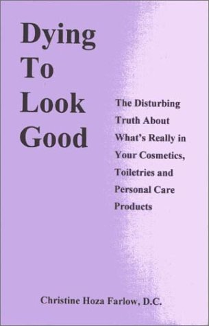 9780963563538: Dying to Look Good : The Disturbing Truth About What's Really in Your Cosmetics, Toiletries and Personal Care Products