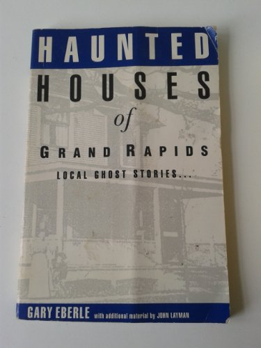 Haunted Houses of Grand Rapids: Eberle, Gary; Eberle, Gary; Layman, John