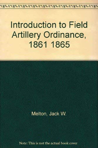 Introduction to Field Artillery Ordinance, 1861 1865: Melton, Jack W.