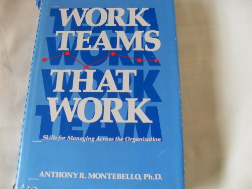 Work Teams That Work: Skills for Managing Across the Organization: Montebello, Anthony R.