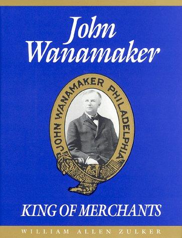 John Wanamaker, King of Merchants : The: William A. Zulker