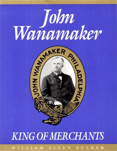 John Wanamaker: King of Merchants: William Allen Zulker