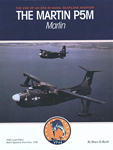 The Martin P5M Marlin: The End of an Era in Naval Seaplane Aviation: Barth, Bruce D.