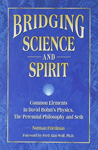 9780963647009: Bridging Science and Spirit: Common Elements in David Bohm's Physics, the Perennial Philosophy and Seth