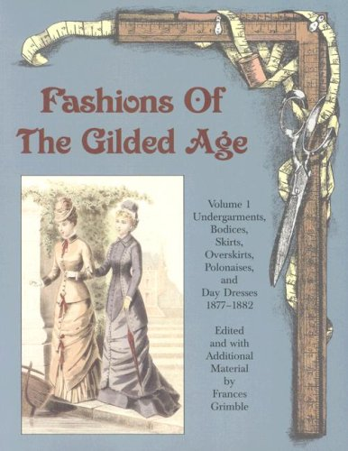9780963651754: Fashions of the Gilded Age, Volume 1: Undergarments, Bodices, Skirts, Overskirts, Polonaises, and Day Dresses 1877-1882