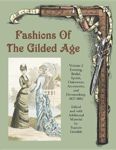 9780963651761: Fashions of the Gilded Age, Volume 2: Evening, Bridal, Sports, Outerwear, Accessories, and Dressmaking 1877-1882
