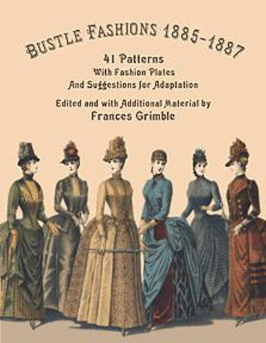 Bustle Fashions 1885-1887: 41 Patterns with Fashion Plates and Suggestions for Adaptation: Grimble,...