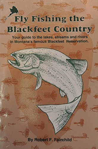 Fly Fishing the Blackfeet Country: Your guide to the lakes, streams and rivers in Montana's famous Blackfeet Reservation