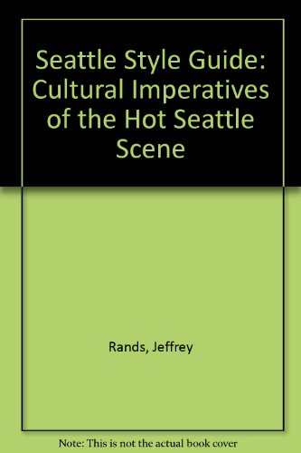 Seattle Style Guide: Cultural Imperatives of the Hot Seattle Scene: Rands, Jeffrey