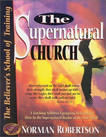 Supernatural Church, The The Believer's School of Training: Robertson, Norman