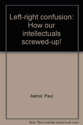 Left-right confusion: How our intellectuals screwed-up!: Aamot, Paul