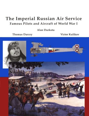 The Imperial Russian Air Service Famous Pilots and Aircraft of World War One: Durkata, Alan & Tom ...