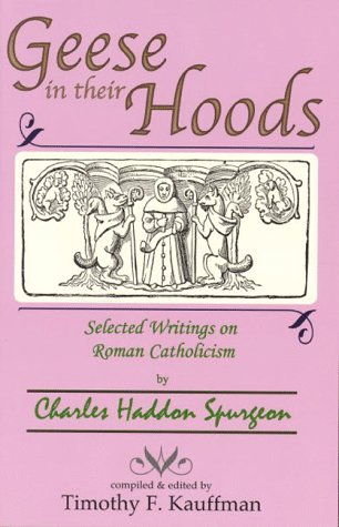 Geese in their Hoods : Selected Writings on Roman Catholicism by Charles Haddon Spurgeon: Spurgeoun...