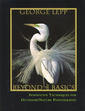 Beyond the Basics: Innovative Techniques for Nature Photography: George D. Lepp