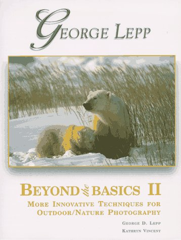 Beyond the Basics II : More Innovative Techniques for Outdoor/Nature Photography: George D. ...