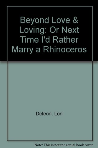 9780963732002: Beyond Love & Loving: Or Next Time I'd Rather Marry a Rhinoceros