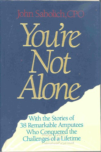You're Not Alone : With the Stories of 38 Remarkable Amputees Who Conquered the Challenges of a L...