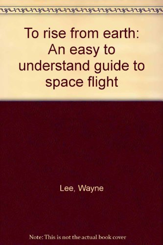 9780963740038: To rise from earth: An easy to understand guide to space flight