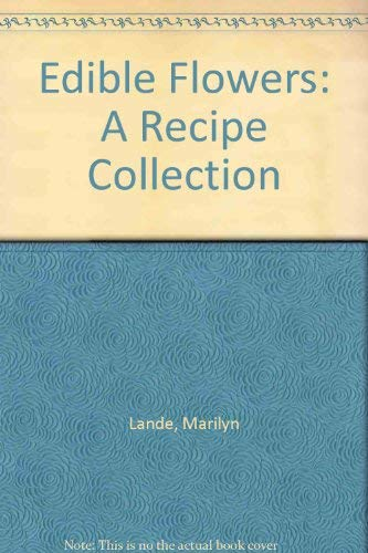 Edible Flowers: A Recipe Collection: Lande, Marilyn