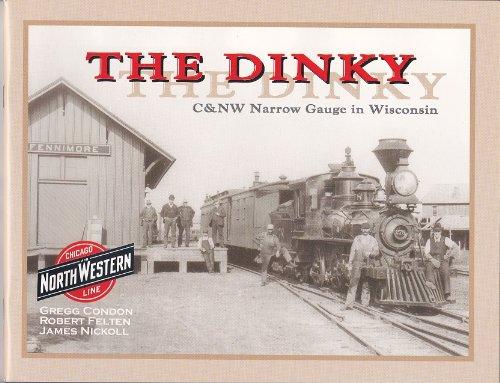 The Dinky: C&NW Narrow Gauge In Wisconsin: Gregg Condon; Robert Felton; James Nickoll