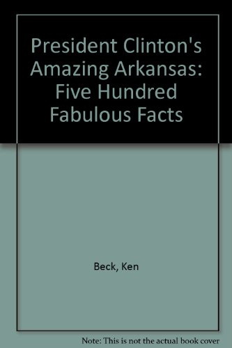 President Clinton's Amazing Arkansas: Five Hundred Fabulous Facts (9780963773333) by Ken Beck; Terry Beck