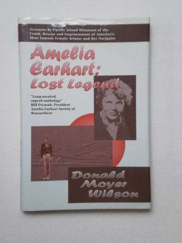 Amelia Earhart: Lost Legend : Accounts by Pacific Island Witnesses of the Crash, Rescue and ...