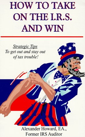 How to Take on the I.R.S. and Win: Strategic Tips to Get Out and Stay Out of Tax Trouble!: Howard, ...
